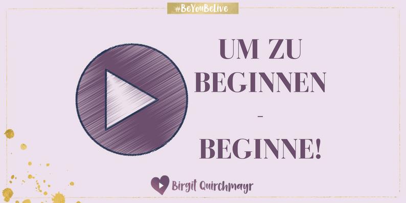 Um zu Beginnen – Beginne!