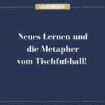 Neues Lernen und die Metapher vom Tischfussball
