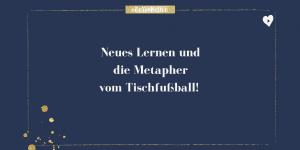 Neues Lernen und die Metapher vom Tischfußball!